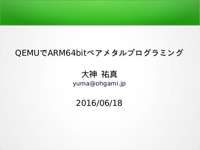 QEMUでARM64bitベアメタルプログラミング 大神 祐真 yuma@ohgami.jp 2016/06/18