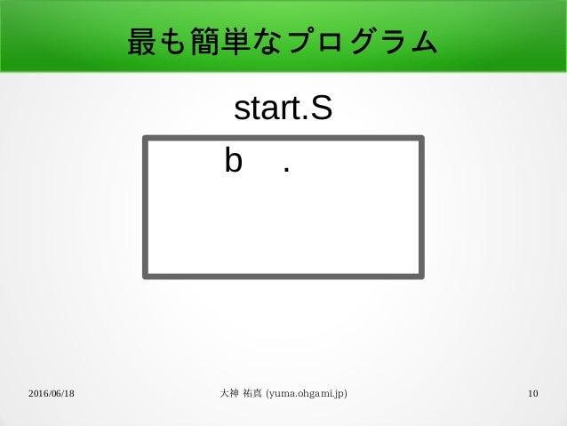 2016/06/18 大神 祐真 (yuma.ohgami.jp) 10 最も簡単なプログラム b . start.S