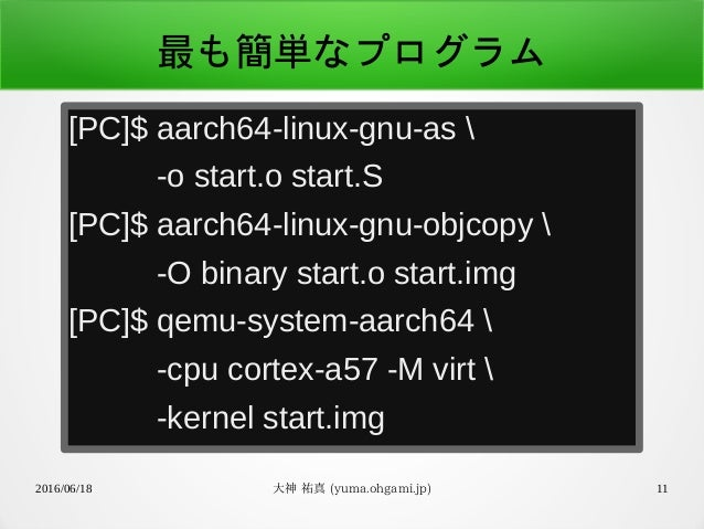 2016/06/18 大神 祐真 (yuma.ohgami.jp) 11 最も簡単なプログラム [PC]$ aarch64-linux-gnu-as  -o start.o start.S [PC]$ aarch64-linux-gnu-obj...