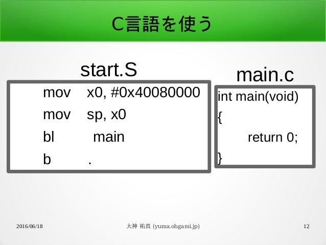 2016/06/18 大神 祐真 (yuma.ohgami.jp) 12 C言語を使う mov x0, #0x40080000 mov sp, x0 bl main b . start.S int main(void) { return 0; ...