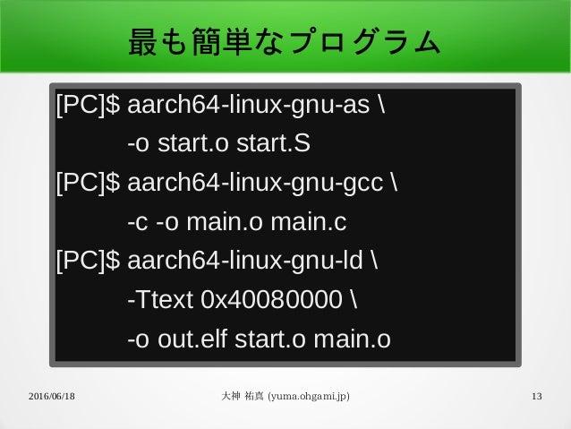 2016/06/18 大神 祐真 (yuma.ohgami.jp) 13 最も簡単なプログラム [PC]$ aarch64-linux-gnu-as  -o start.o start.S [PC]$ aarch64-linux-gnu-gcc...