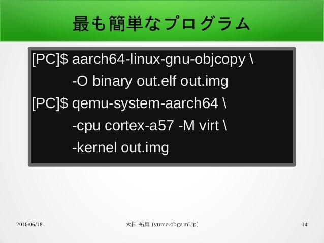 2016/06/18 大神 祐真 (yuma.ohgami.jp) 14 最も簡単なプログラム [PC]$ aarch64-linux-gnu-objcopy  -O binary out.elf out.img [PC]$ qemu-syst...