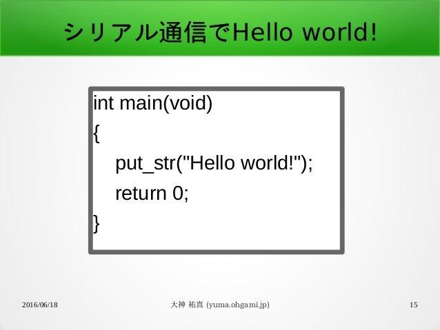 """2016/06/18 大神 祐真 (yuma.ohgami.jp) 15 シリアル通信でHello world! int main(void) { put_str(""""Hello world!""""); return 0; }"""