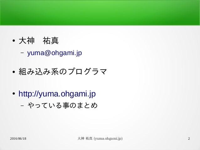 2016/06/18 大神 祐真 (yuma.ohgami.jp) 2 ● 大神 祐真 – yuma@ohgami.jp ● 組み込み系のプログラマ ● http://yuma.ohgami.jp – やっている事のまとめ