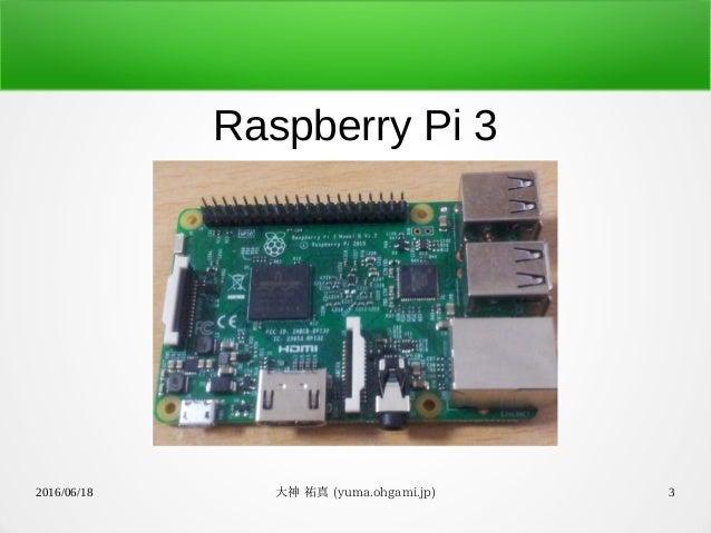 2016/06/18 大神 祐真 (yuma.ohgami.jp) 3 Raspberry Pi 3