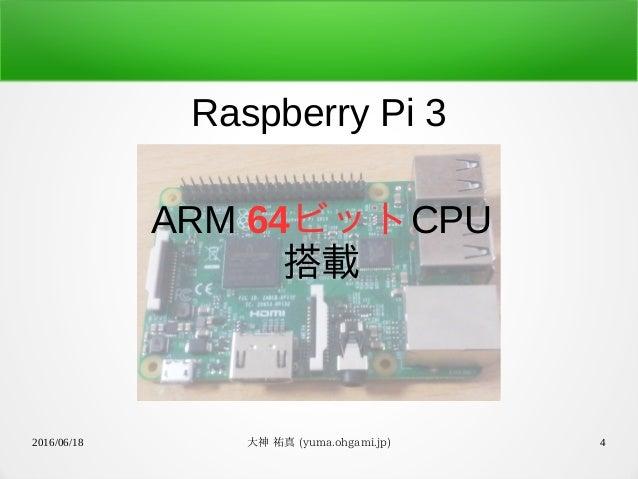 2016/06/18 大神 祐真 (yuma.ohgami.jp) 4 Raspberry Pi 3 ARM 64ビットCPU 搭載