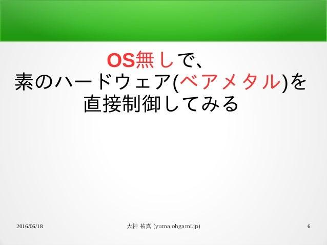 2016/06/18 大神 祐真 (yuma.ohgami.jp) 6 OS無しで、 素のハードウェア(ベアメタル)を 直接制御してみる