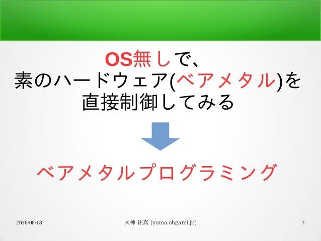 2016/06/18 大神 祐真 (yuma.ohgami.jp) 7 OS無しで、 素のハードウェア(ベアメタル)を 直接制御してみる ベアメタルプログラミング
