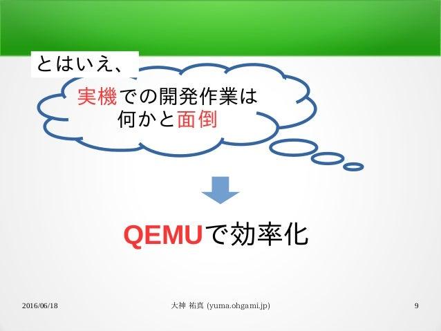 2016/06/18 大神 祐真 (yuma.ohgami.jp) 9 QEMUで効率化 実機での開発作業は 何かと面倒 とはいえ、