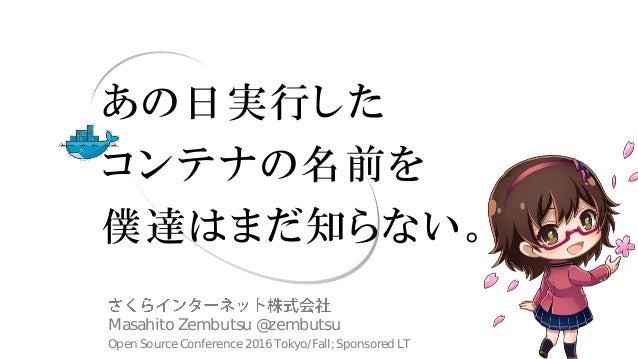あの日実行した コンテナの名前を 僕達はまだ知らない。 Masahito Zembutsu @zembutsu Open Source Conference 2016 Tokyo/Fall; Sponsored LT