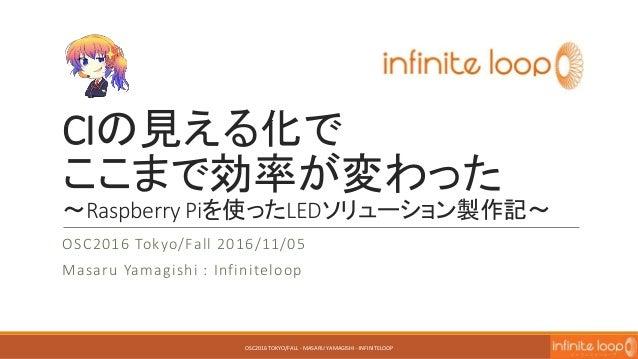 CIの見える化で ここまで効率が変わった ~Raspberry Piを使ったLEDソリューション製作記~ OSC2016 Tokyo/Fall 2016/11/05 Masaru Yamagishi : Infiniteloop OSC2016...