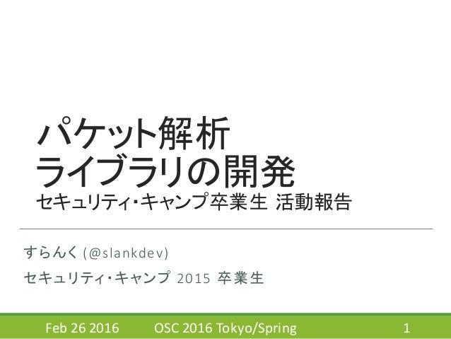 パケット解析 ライブラリの開発 セキュリティ・キャンプ卒業生 活動報告 すらんく (@slankdev) セキュリティ・キャンプ 2015  卒業生 Feb  26  2016 OSC  2016  Tokyo/Spring...