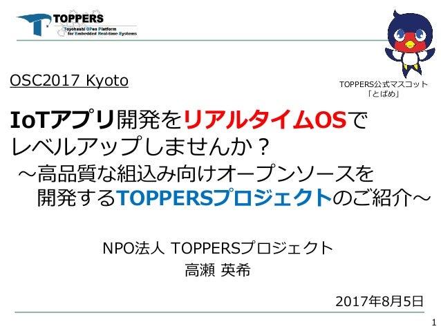OSC2017 Kyoto IoTアプリ開発をリアルタイムOSで レベルアップしませんか? ~高品質な組込み向けオープンソースを 開発するTOPPERSプロジェクトのご紹介~ NPO法人 TOPPERSプロジェクト 高瀬 英希 1 TOPPER...