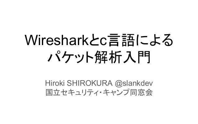 Wiresharkとc言語による パケット解析入門 Hiroki SHIROKURA @slankdev 国立セキュリティ・キャンプ同窓会