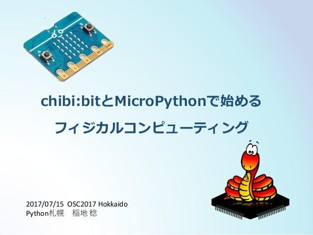 chibi:bitとMicroPythonで始める フィジカルコンピューティング 2017/07/15 OSC2017 Hokkaido Python札幌 稲地 稔