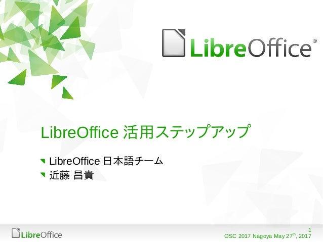 1 OSC 2017 Nagoya May 27th , 2017 LibreOffice 活用ステップアップ LibreOffice 日本語チーム 近藤 昌貴