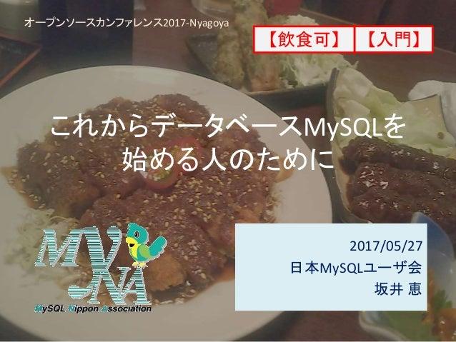 これからデータベースMySQLを 始める人のために 2017/05/27 日本MySQLユーザ会 坂井 恵 オープンソースカンファレンス2017-Nyagoya 【入門】【飲食可】