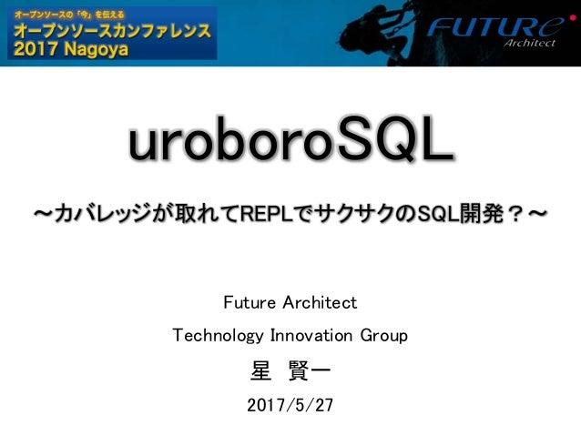 uroboroSQL 〜カバレッジが取れてREPLでサクサクのSQL開発?〜 Future Architect Technology Innovation Group 星 賢一 2017/5/27