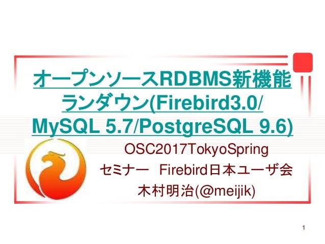 1 オープンソースRDBMS新機能 ランダウン(Firebird3.0/ MySQL 5.7/PostgreSQL 9.6) OSC2017TokyoSpring セミナー Firebird日本ユーザ会 木村明治(@meijik)