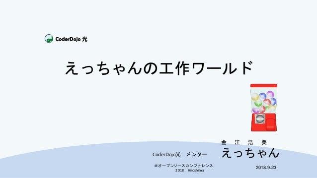 @オープンソースカンファレンス 2018 Hiroshima えっちゃん 2018.9.23 CoderDojo光 メンター 金 江 浩 美 えっちゃんの工作ワールド