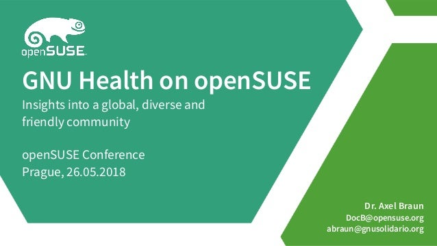 Dr. Axel Braun DocB@opensuse.org abraun@gnusolidario.org GNU Health on openSUSE Insights into a global, diverse and friend...