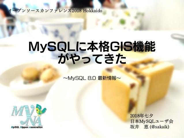 MySQLに本格GIS機能 がやってきた ~MySQL 8.0 最新情報~ オープンソースカンファレンス2018 Hokkaido 2018年七夕 日本MySQLユーザ会 坂井 恵 (@sakaik)
