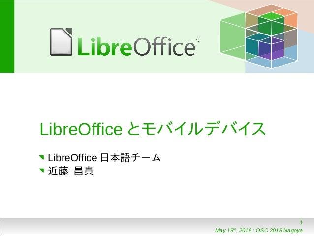 1 May 19th , 2018 : OSC 2018 Nagoya LibreOffice とモバイルデバイス LibreOffice 日本語チーム 近藤 昌貴
