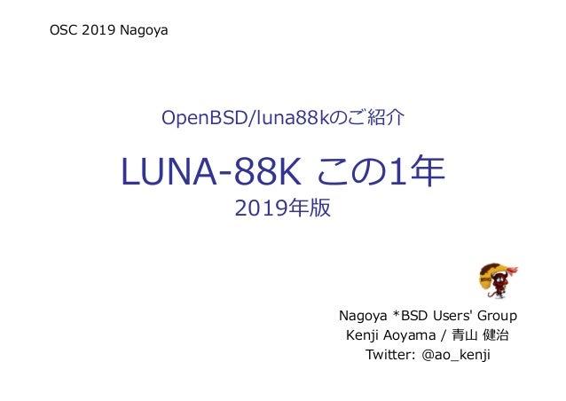 OSC 2019 Nagoya OpenBSD/luna88kのご紹介 LUNA-88K この1年 2019年版 Nagoya *BSD Users' Group Kenji Aoyama / 青山 健治 Twitter: @ao_kenji
