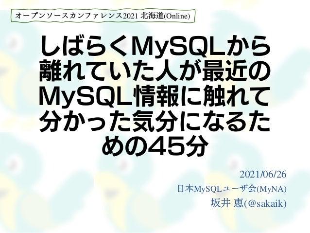 しばらくMySQLから 離れていた人が最近の MySQL情報に触れて 分かった気分になるた めの45分 2021/06/26 日本MySQLユーザ会(MyNA) 坂井 恵(@sakaik) オープンソースカンファレンス2021 北海道(Onli...