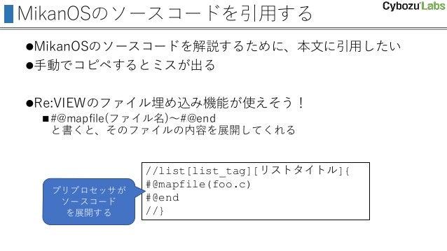 MikanOSのソースコードを引用する MikanOSのソースコードを解説するために、本文に引用したい 手動でコピペするとミスが出る Re:VIEWのファイル埋め込み機能が使えそう! #@mapfile(ファイル名)~#@end と書く...