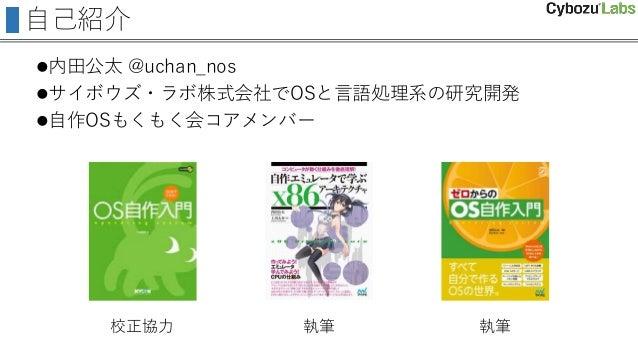 自己紹介 内田公太 @uchan_nos サイボウズ・ラボ株式会社でOSと言語処理系の研究開発 自作OSもくもく会コアメンバー 校正協力 執筆 執筆