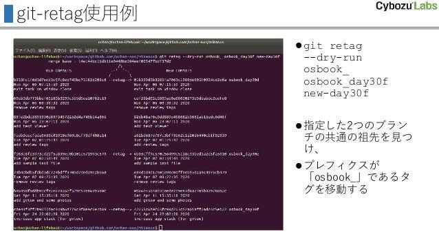 git-retag使用例 git retag --dry-run osbook_ osbook_day30f new-day30f 指定した2つのブラン チの共通の祖先を見つ け、 プレフィクスが 「osbook_」であるタ グを移動する