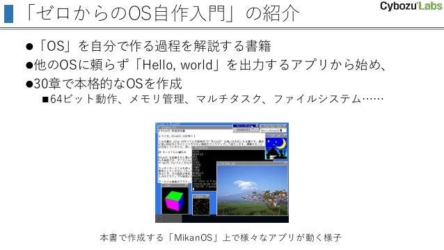 「ゼロからのOS自作入門」の紹介 「OS」を自分で作る過程を解説する書籍 他のOSに頼らず「Hello, world」を出力するアプリから始め、 30章で本格的なOSを作成 64ビット動作、メモリ管理、マルチタスク、ファイルシステム……...