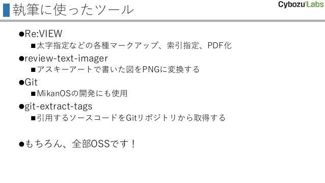 執筆に使ったツール Re:VIEW 太字指定などの各種マークアップ、索引指定、PDF化 review-text-imager アスキーアートで書いた図をPNGに変換する Git MikanOSの開発にも使用 git-extract...