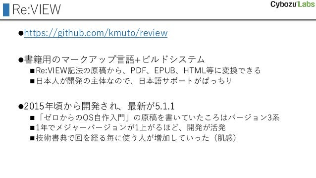 Re:VIEW https://github.com/kmuto/review 書籍用のマークアップ言語+ビルドシステム Re:VIEW記法の原稿から、PDF、EPUB、HTML等に変換できる 日本人が開発の主体なので、日本語サポートが...