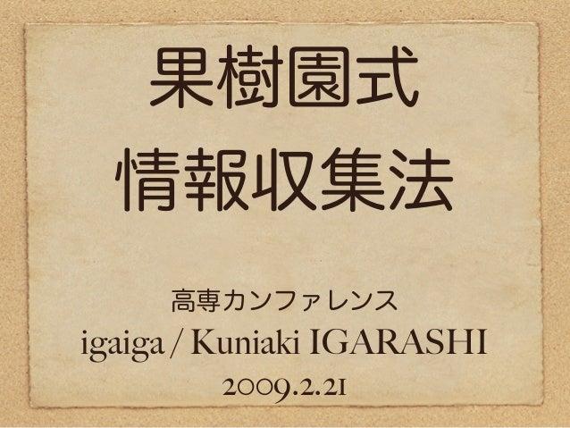 果樹園式 情報収集法 igaiga / Kuniaki IGARASHI 2009.2.21 高専カンファレンス