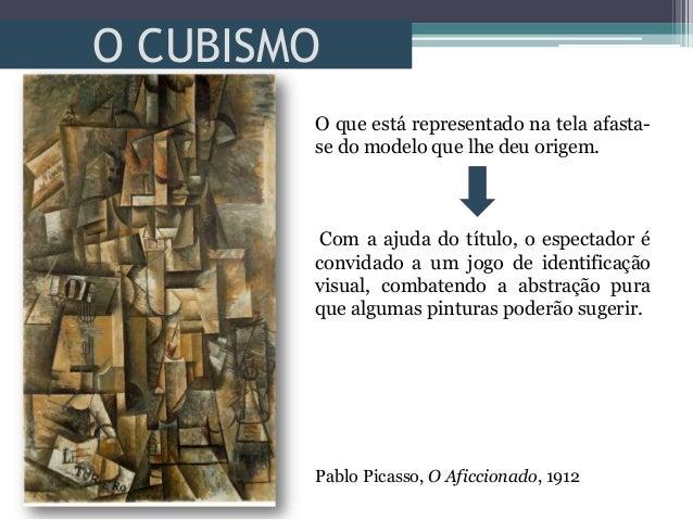 O CUBISMOPablo Picasso, O Aficcionado, 1912O que está representado na tela afasta-se do modelo que lhe deu origem.Com a aj...