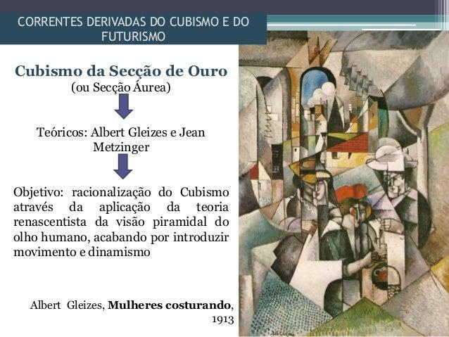 CORRENTES DERIVADAS DO CUBISMO E DOFUTURISMOCubismo da Secção de Ouro(ou Secção Áurea)Teóricos: Albert Gleizes e JeanMetzi...