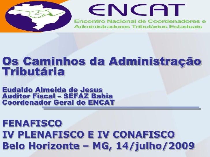 Os Caminhos da Administração Tributária Eudaldo Almeida de Jesus Auditor Fiscal – SEFAZ Bahia Coordenador Geral do ENCAT  ...