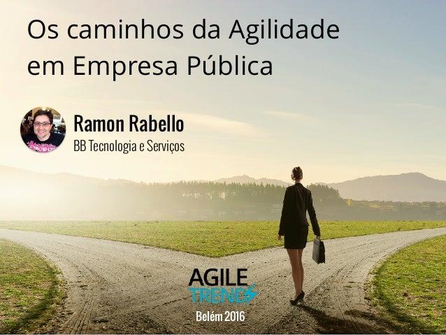 Os caminhos da Agilidade em Empresa Pública BB Tecnologia e Serviços Ramon Rabello Belém 2016