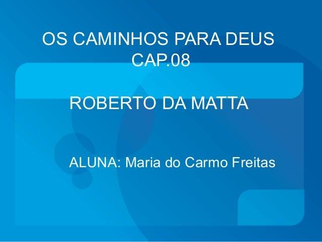 OS CAMINHOS PARA DEUS  CAP.08  ROBERTO DA MATTA  ALUNA: Maria do Carmo Freitas