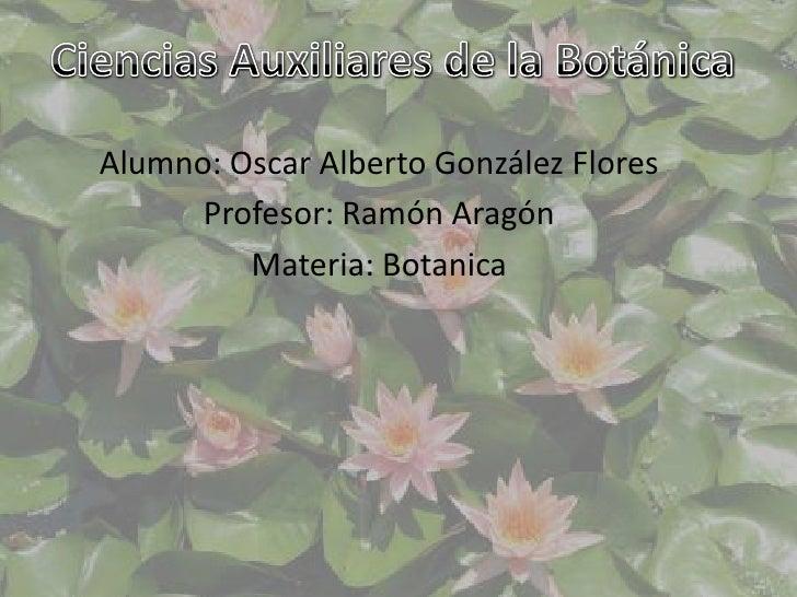 Ciencias Auxiliares de la Botánica <br />Alumno: Oscar Alberto González Flores<br />Profesor: Ramón Aragón <br />Materia: ...