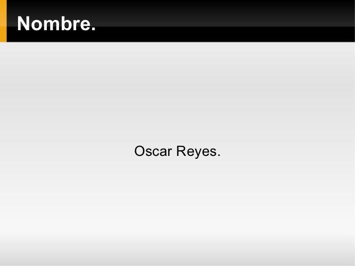 Nombre. Oscar Reyes .