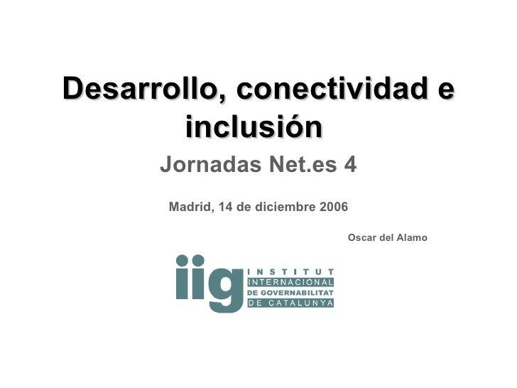 Desarrollo, conectividad e inclusión  Jornadas Net.es 4 Madrid, 14 de diciembre 2006 Oscar del Alamo