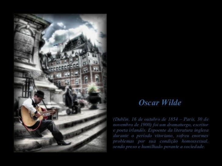 Oscar Wilde  (Dublin, 16 de outubro de 1854 – Paris, 30 de novembro de 1900) foi um dramaturgo, escritor e poeta irlandês....
