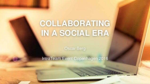 COLLABORATING IN A SOCIAL ERA Oscar Berg IntraTeam Event Copenhagen 2016