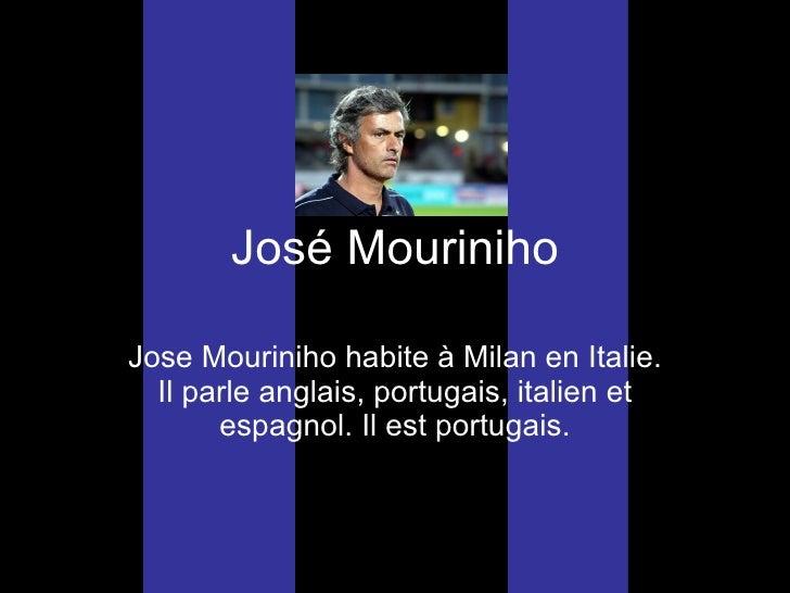 Jos é  Mouriniho Jose Mouriniho habite  à Milan en Italie. Il parle anglais, portugais, italien et espagnol. Il est portug...