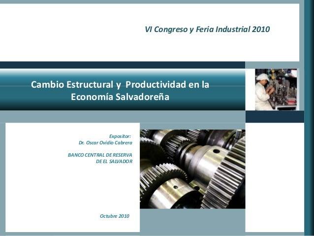 Cambio Estructural y Productividad en la Economía Salvadoreña VI Congreso y Feria Industrial 2010 Expositor: Dr. Oscar Ovi...