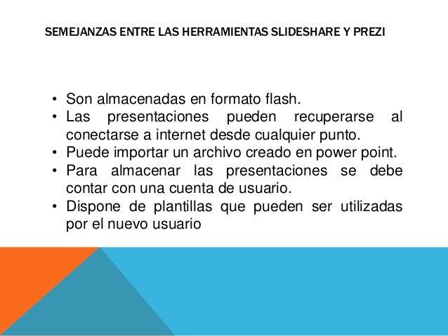 SEMEJANZAS ENTRE LAS HERRAMIENTAS SLIDESHARE Y PREZI  • Son almacenadas en formato flash.  • Las presentaciones pueden rec...