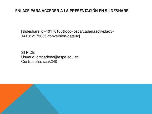 ENLACE PARA ACCEDER A LA PRESENTACIÓN EN SLIDESHARE  [slideshare id=40176100&doc=oscarcadenaactividad3-  141012173605-conv...